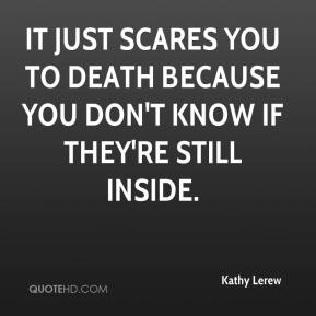 Kathy Lerew  - It just scares you to death because you don't know if they're still inside.