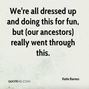 Katie Barnes  - We're all dressed up and doing this for fun, but (our ancestors) really went through this.