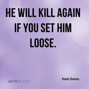 Katie Owens  - He will kill again if you set him loose.