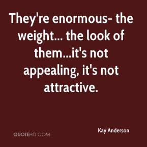 Kay Anderson  - They're enormous- the weight... the look of them...it's not appealing, it's not attractive.