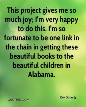 Kay Doherty  - This project gives me so much joy; I'm very happy to do this. I'm so fortunate to be one link in the chain in getting these beautiful books to the beautiful children in Alabama.
