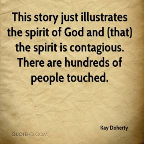 Kay Doherty  - This story just illustrates the spirit of God and (that) the spirit is contagious. There are hundreds of people touched.