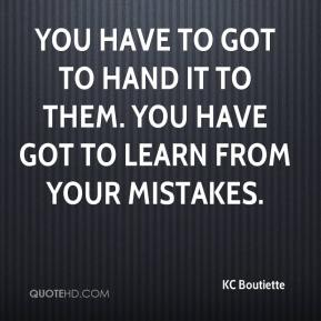KC Boutiette  - You have to got to hand it to them. You have got to learn from your mistakes.
