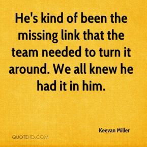 Keevan Miller  - He's kind of been the missing link that the team needed to turn it around. We all knew he had it in him.
