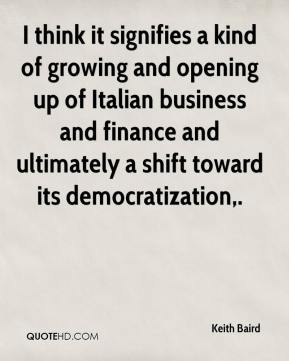 Keith Baird  - I think it signifies a kind of growing and opening up of Italian business and finance and ultimately a shift toward its democratization.
