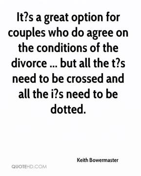 Keith Bowermaster  - It?s a great option for couples who do agree on the conditions of the divorce ... but all the t?s need to be crossed and all the i?s need to be dotted.