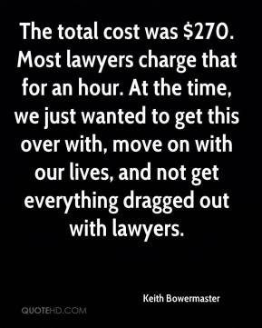 Keith Bowermaster  - The total cost was $270. Most lawyers charge that for an hour. At the time, we just wanted to get this over with, move on with our lives, and not get everything dragged out with lawyers.