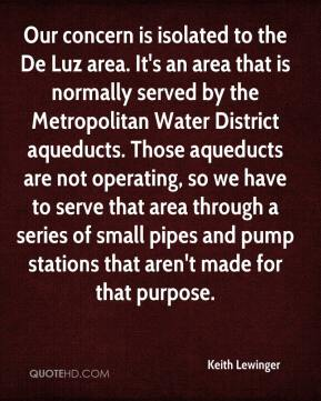 Keith Lewinger  - Our concern is isolated to the De Luz area. It's an area that is normally served by the Metropolitan Water District aqueducts. Those aqueducts are not operating, so we have to serve that area through a series of small pipes and pump stations that aren't made for that purpose.