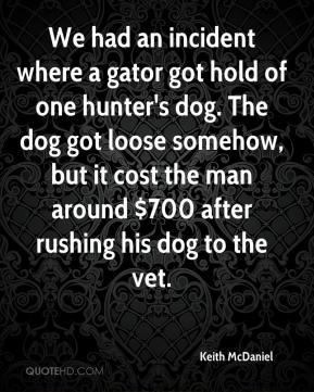 Keith McDaniel  - We had an incident where a gator got hold of one hunter's dog. The dog got loose somehow, but it cost the man around $700 after rushing his dog to the vet.
