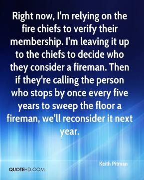 Keith Pitman  - Right now, I'm relying on the fire chiefs to verify their membership. I'm leaving it up to the chiefs to decide who they consider a fireman. Then if they're calling the person who stops by once every five years to sweep the floor a fireman, we'll reconsider it next year.
