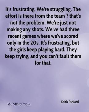 Keith Rickard  - It's frustrating. We're struggling. The effort is there from the team ? that's not the problem. We're just not making any shots. We've had three recent games where we've scored only in the 20s. It's frustrating, but the girls keep playing hard. They keep trying, and you can't fault them for that.