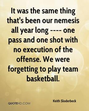 Keith Sloderbeck  - It was the same thing that's been our nemesis all year long ---- one pass and one shot with no execution of the offense. We were forgetting to play team basketball.