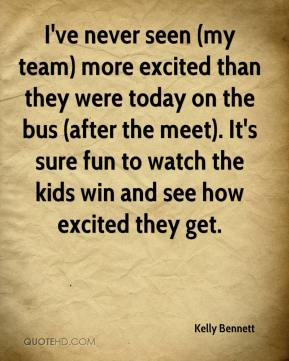 Kelly Bennett  - I've never seen (my team) more excited than they were today on the bus (after the meet). It's sure fun to watch the kids win and see how excited they get.