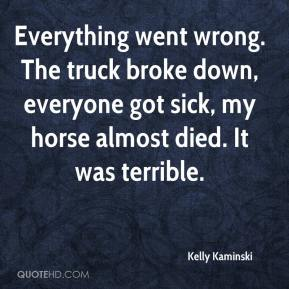 Kelly Kaminski  - Everything went wrong. The truck broke down, everyone got sick, my horse almost died. It was terrible.