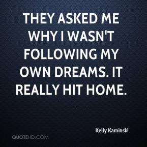Kelly Kaminski  - They asked me why I wasn't following my own dreams. It really hit home.