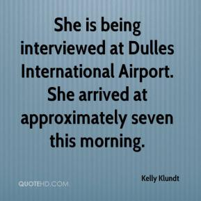 Kelly Klundt  - She is being interviewed at Dulles International Airport. She arrived at approximately seven this morning.