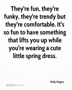Kelly Rogers  - They're fun, they're funky, they're trendy but they're comfortable. It's so fun to have something that lifts you up while you're wearing a cute little spring dress.