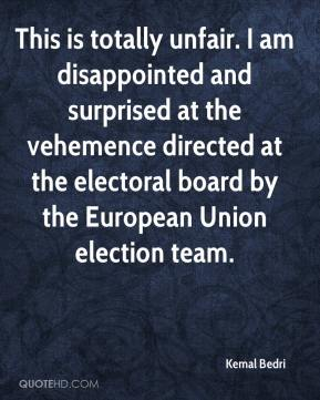 Kemal Bedri  - This is totally unfair. I am disappointed and surprised at the vehemence directed at the electoral board by the European Union election team.
