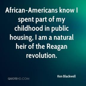 Ken Blackwell  - African-Americans know I spent part of my childhood in public housing, I am a natural heir of the Reagan revolution.