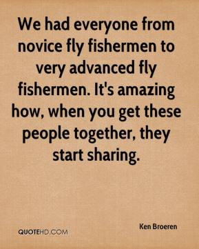 Ken Broeren  - We had everyone from novice fly fishermen to very advanced fly fishermen. It's amazing how, when you get these people together, they start sharing.