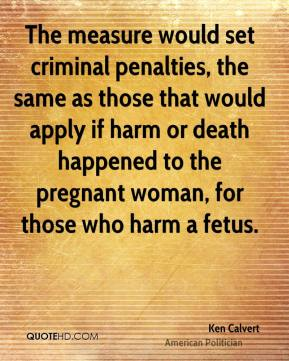 Ken Calvert - The measure would set criminal penalties, the same as those that would apply if harm or death happened to the pregnant woman, for those who harm a fetus.