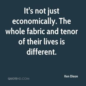 Ken Dixon  - It's not just economically. The whole fabric and tenor of their lives is different.