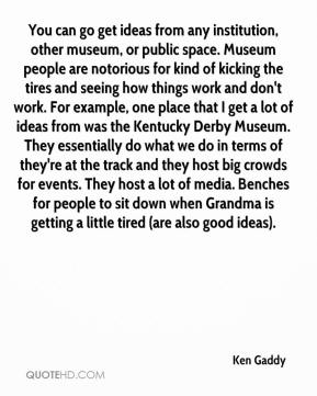 Ken Gaddy  - You can go get ideas from any institution, other museum, or public space. Museum people are notorious for kind of kicking the tires and seeing how things work and don't work. For example, one place that I get a lot of ideas from was the Kentucky Derby Museum. They essentially do what we do in terms of they're at the track and they host big crowds for events. They host a lot of media. Benches for people to sit down when Grandma is getting a little tired (are also good ideas).