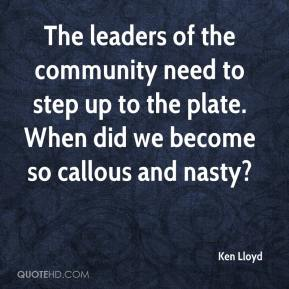 Ken Lloyd  - The leaders of the community need to step up to the plate. When did we become so callous and nasty?