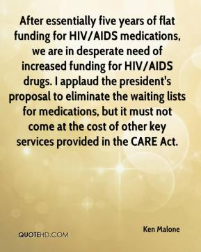 Ken Malone  - After essentially five years of flat funding for HIV/AIDS medications, we are in desperate need of increased funding for HIV/AIDS drugs. I applaud the president's proposal to eliminate the waiting lists for medications, but it must not come at the cost of other key services provided in the CARE Act.