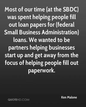 Ken Malone  - Most of our time (at the SBDC) was spent helping people fill out loan papers for (federal Small Business Administration) loans. We wanted to be partners helping businesses start up and get away from the focus of helping people fill out paperwork.
