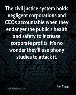 Ken Suggs  - The civil justice system holds negligent corporations and CEOs accountable when they endanger the public's health and safety to increase corporate profits. It's no wonder they'll use phony studies to attack it.