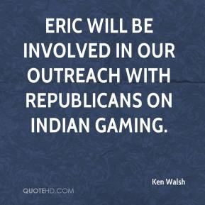 Ken Walsh  - Eric will be involved in our outreach with Republicans on Indian gaming.