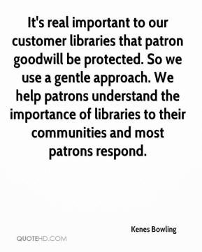 Kenes Bowling  - It's real important to our customer libraries that patron goodwill be protected. So we use a gentle approach. We help patrons understand the importance of libraries to their communities and most patrons respond.