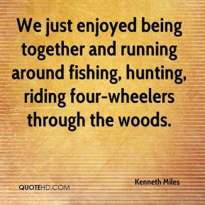 Kenneth Miles  - We just enjoyed being together and running around fishing, hunting, riding four-wheelers through the woods.