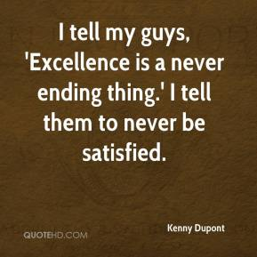 Kenny Dupont  - I tell my guys, 'Excellence is a never ending thing.' I tell them to never be satisfied.