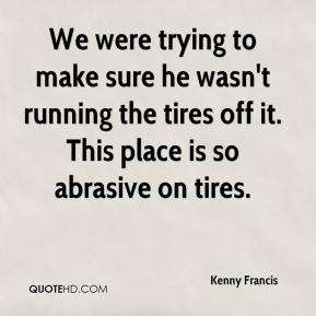 Kenny Francis  - We were trying to make sure he wasn't running the tires off it. This place is so abrasive on tires.