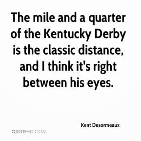Kent Desormeaux  - The mile and a quarter of the Kentucky Derby is the classic distance, and I think it's right between his eyes.