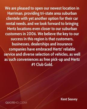 Kent Seavey  - We are pleased to open our newest location in Harriman, providing tri-state area suburban clientele with yet another option for their car rental needs, and we look forward to bringing Hertz locations even closer to our suburban customers in 2006. We believe the key to our success in this region is that customers, businesses, dealerships and insurance companies have embraced Hertz' reliable service and diverse selection of vehicles, as well as such conveniences as free pick-up and Hertz #1 Club Gold.