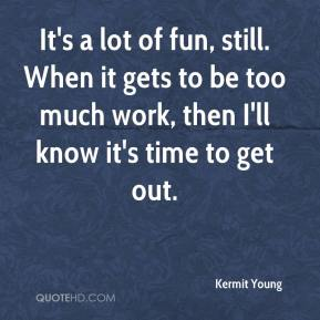 Kermit Young  - It's a lot of fun, still. When it gets to be too much work, then I'll know it's time to get out.