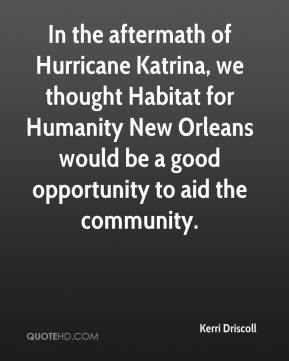 Kerri Driscoll  - In the aftermath of Hurricane Katrina, we thought Habitat for Humanity New Orleans would be a good opportunity to aid the community.