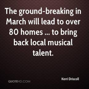 Kerri Driscoll  - The ground-breaking in March will lead to over 80 homes ... to bring back local musical talent.