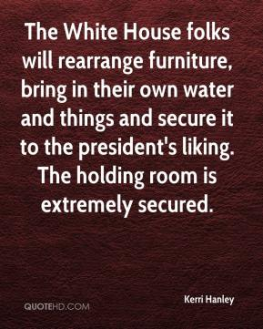 The White House folks will rearrange furniture, bring in their own water and things and secure it to the president's liking. The holding room is extremely secured.