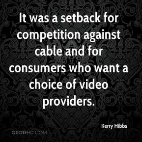 Kerry Hibbs  - It was a setback for competition against cable and for consumers who want a choice of video providers.