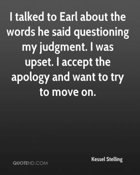 I talked to Earl about the words he said questioning my judgment. I was upset. I accept the apology and want to try to move on.