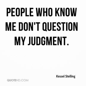 People who know me don't question my judgment.