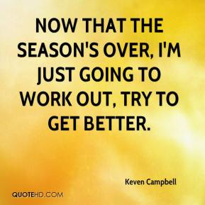 Keven Campbell  - Now that the season's over, I'm just going to work out, try to get better.