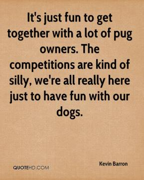 Kevin Barron  - It's just fun to get together with a lot of pug owners. The competitions are kind of silly, we're all really here just to have fun with our dogs.