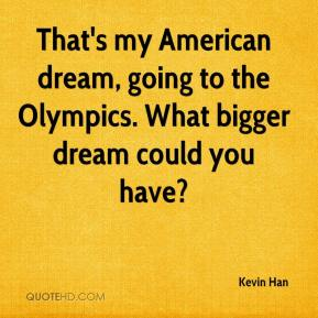 That's my American dream, going to the Olympics. What bigger dream could you have?