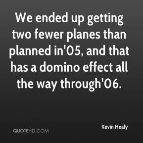 Kevin Healy  - We ended up getting two fewer planes than planned in'05, and that has a domino effect all the way through'06.