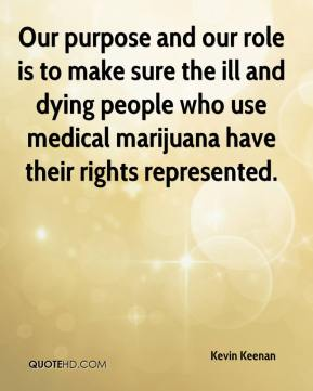Kevin Keenan  - Our purpose and our role is to make sure the ill and dying people who use medical marijuana have their rights represented.